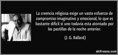 La creencia religiosa exige un vasto esfuerzo de compromiso imaginativo y emocional, lo que es bastante difícil si uno todavía esta atontado por las pastillas de la noche anterior. (J. G. Ballard)