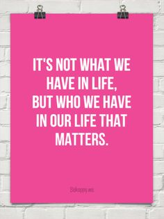 It's not what we  have in life,  but who we have  in our life that  matters. #998763