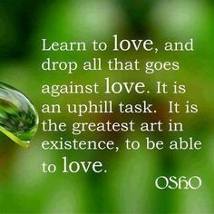 Learn to love, and drop all that goes against love.  It is an uphill task.  It is the greatest art in existence, to be able to love.  - Osho