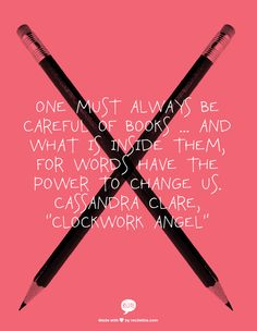 """One must always be careful of books ... and what is inside them, for words have the power to change us. Cassandra Clare, """"Clockwork Angel"""""""