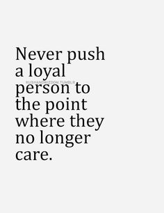 Never push a loyal person to the point where they no longer care. A loyal person is far to valuable to risk losing them. Words Quotes, Me Quotes, Motivational Quotes, Inspirational Quotes, Sayings, Selfish Quotes, Quotes About Selfish People, I Care Quotes, Quotes About Loyalty