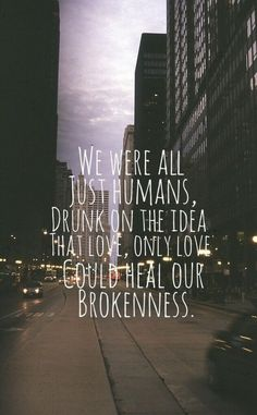 We were all just humans drunk on the idea that love, only love, could heal our brokenness.: