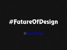 future-ofdesign-adambbloomv01 by Adam Bloom via Slideshare