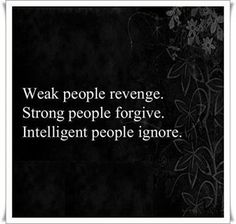 Yes, Weak people revenge, Strong people forgive, but it's insensitive people who ignore.