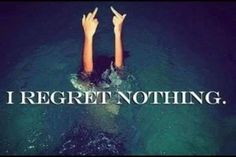 No more regrets - all just lessons learned.