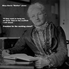 """From 1897, at around 60 years of age, she was known as Mother Jones. In 1902 she was called """"the most dangerous woman in America"""" for her success in organizing mine workers and their families against the mine owners. In 1903, upset about the lax enforcement of the child labor laws in the Pennsylvania mines and silk mills, she organized a Children's March from Philadelphia to the home of then President Theodore Roosevelt in New York.- wikipedia"""
