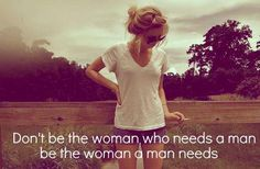 Be the woman a man needs.