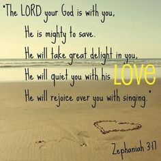"""The LORD your God is with you, the Mighty Warrior who saves. He will take great delight in you; in his love he will no longer rebuke you, but will rejoice over you with singing."""" Zephaniah 3:17 NIV"""