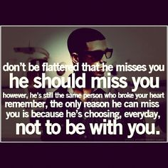 he should miss me, asshole. Not falling for it again. I'm sure you ask every girl if she misses you. Stupid motif.