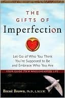 The Gifts of Imperfection: Let Go of Who You Think You're Supposed to Be and Embrace Who You Are  by Brené Brown [ Own it; just need to read it ]