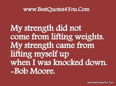 My strength did not come from lifting weights. My strength came from lifting myself up when I was knocked down.