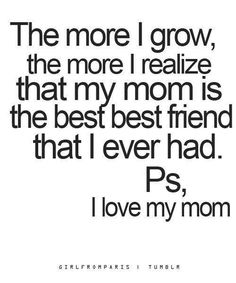 I love my mom more than anything in the world!! My Best Friend!! Only with her can i act the way that i do!!