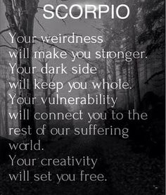Tips for Scorpio #001: SCORPIO: Your weirdness will make you stronger, your dark side will keep you whole. Your vulnerability will connect you to the rest of our suffering world. Your creativity will set you free.