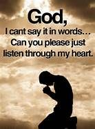 I don't know about anyone else, but sometimes I just can't seem to find the words to say what I want to say to God.so yes God.please listen to my heart.in Jesus name: Amen Religious Quotes, Spiritual Quotes, Spiritual Growth, Faith Quotes, Bible Quotes, Wisdom Bible, Free Quotes, Praying To God, My Prayer