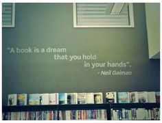 A book is a dream that you hold in your hands ~ Gaiman Reading Quotes, Book Quotes, Bookworm Quotes, Reading Books, Quotable Quotes, I Love Books, Books To Read, Big Books, Neil Gaiman Quotes