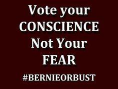 Vote your conscience not your fear. Bernie Sanders #BernieOrJill #NeverHillary
