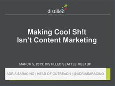 making-cool-sh!t-isnt-content-marketing by distilledseattle via Slideshare