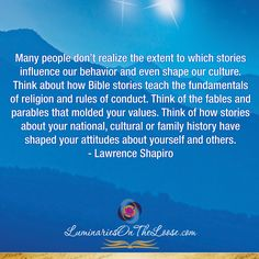 Many people don't realize the extent to which stories influence our behavior and even shape our culture. Think about how Bible stories teach the fundamentals of religion and rules of conduct. Think of the fables and parables that molded your values. Think of how stories about your national, cultural or family history have shaped your attitudes about yourself and others. —Lawrence Shapiro, in How to Raise a Child With a High EQ: A Parents' Guide to Emotional Intelligence… Storytelling Quotes, Bible Stories, Emotional Intelligence, Family History, Behavior, The Voice, Acting, Religion