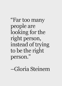 "Quote - ""Far too many people are looking for the right person, instead of trying to be the right person""~Gloria Steinem. Words Quotes, Me Quotes, Motivational Quotes, Inspirational Quotes, Positive Quotes, Quotes About Flaws, Wisdom Quotes, Quotes About People, Sad Sayings"