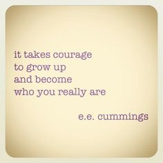 it takes courage to grow up and become who you really are