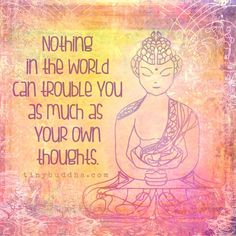Nothing can trouble you as much as your own thoughts