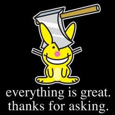 everything is great. thanks for asking. | Happy Bunny