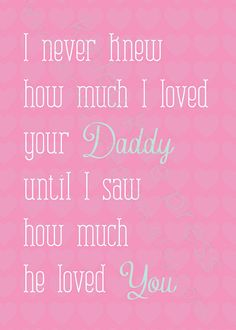 I never knew how much I loved your Daddy until I saw how much he loved you :) absolutely love!!