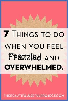 Seven Things to Do When You Feel Frazzled and Overwhelmed