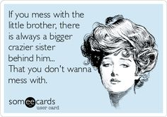 If you mess with the little brother, there is always a bigger crazier sister behind him... That you don't wanna mess with.