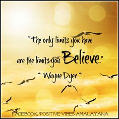 """""""The only limits you have are the limits you Believe."""" ~ Wayne Dyer"""