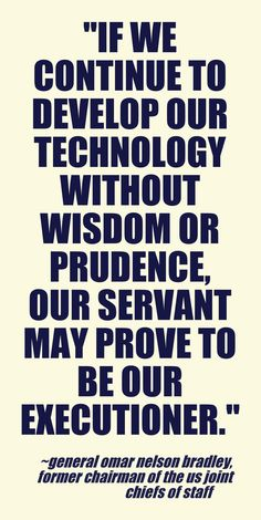 """If we continue to develop our technology without wisdom or prudence, our servant may prove to be our executioner.""  ~ General Omar Nelson Bradley, former Chairman of the US Joint Chiefs of Staff http://en.wikipedia.org/wiki/Omar_Bradley"