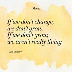 """If we don't change, we don't grow. If we don't grow, we aren't really living."" ~ Gail Sheehy"