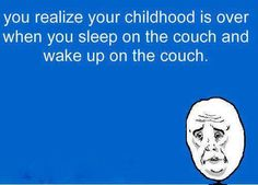 You realize your childhood is over when you sleep on the couch and wake up on the couch.
