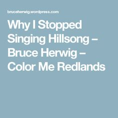 Why I Stopped Singing Hillsong – Bruce Herwig – Color Me Redlands