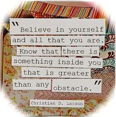 Believe in yourself and all that you are.  Know that there is something inside you that is greater than any obstacle.