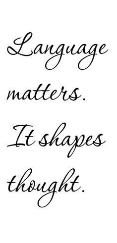 Language matters. It shapes thought.