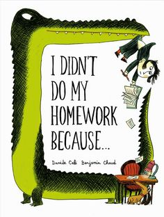 I DIDN'T DO MY HOMEWORK BECAUSE . . . by Davide Cali, illustrated by Benjamin Chaud. A list of excuses that grows increasingly entertaining and absurd, ending with a great twist. Benjamin Chaud's illustrations make this little book truly memorable.