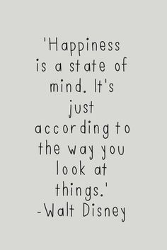 Happiness is a state of mind. It's just according to the way you look at things. - Walt Disney
