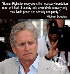 """Human Rights for everyone is the necessary foundation upon which all of us may build a world where everybody may live in peace and serenity and plenty."".- Michael Douglas"