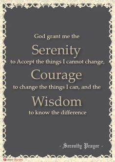 Serenity Prayer: God grant me the Serenity to Accept the things I cannot change, Courage to change the things I can, and the Wisdom to know the difference