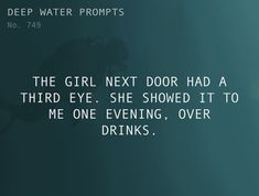 Text: The girl next door had a third eye. She showed it to me one evening, over drinks.