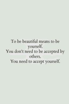 To whomever is reading this. Never forget my friend that being beautiful is not about being accepted by others but accepting yourself for who you are, and you are a truly incredible, amazing, unique, beautiful person. NEVER  forget this, doubt it, stop believing it or let anyone tell you otherwise. Trust me on this o.k. gorgeous because it's true.