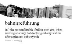 """bahnirrefuhrung"" (German) - the uncomfortable feeling one gets when arriving at a very bad-looking subway station after a pleasant subway ride"