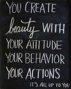 you create beauty with your attitude, your behavior, your actions