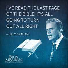 """I've read the last page of the Bible, it's all going to turn out all right."" -Billy Graham"