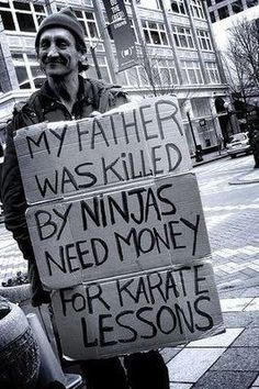 "Creative thinking ""ON"" the box: ""MY father was killed by ninjas need money for karate lessons. Well played human, well played. Humor photographic-imagery"