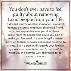Remove toxic people from your life You don't ever have to feel guilty about removing toxic people from your life. It doesn't matter whether someone is a relative, romantic interest, employer, childhood friend, or a new acquaintance — you don't have to make room for people who cause you pain or make you feel small. It's one thing if a person owns up to their behavior and...