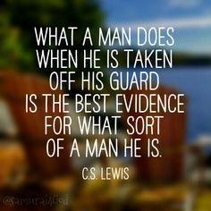 What a man does when he is taken off his guard is the best evidence for what sort of a man he is. - C. S. Lewis