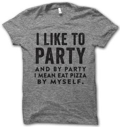 i like to party... and by party i mean eat pizza by myself.