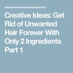 Creative Ideas: Get Rid of Unwanted Hair Forever With Only 2 Ingredients Part 1